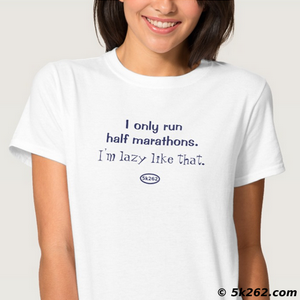 half marathon running shirt graphic: I only run half marathons. I'm lazy like that.